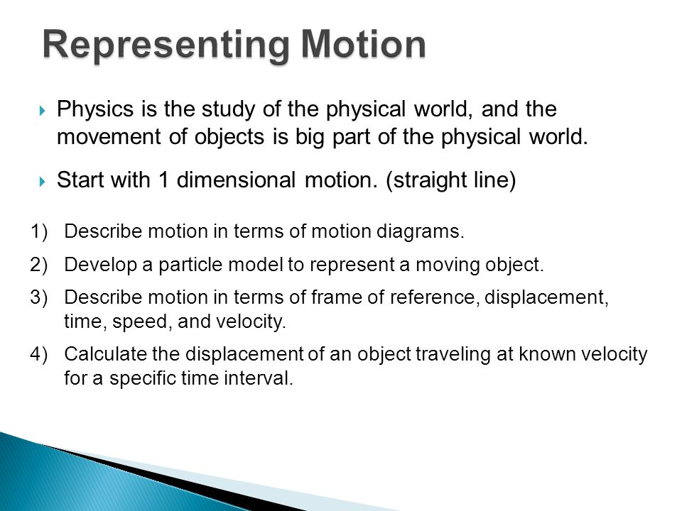 Representing Motion Physics is the study of the physical world, and the movement of objects is big part of the physical world.