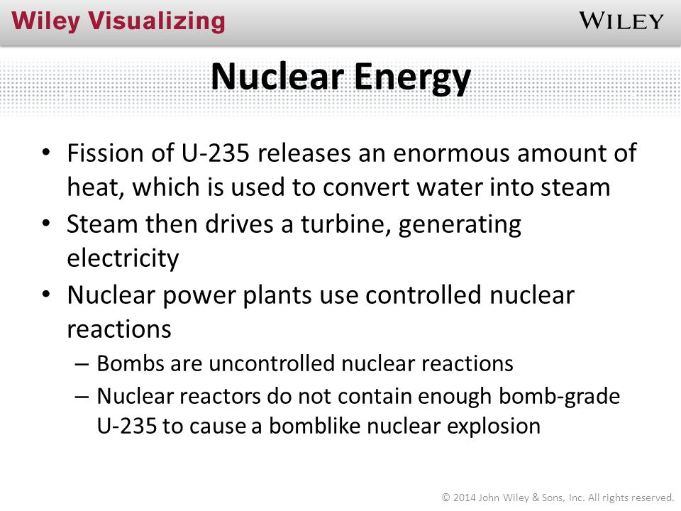 Nuclear Energy Fission of U-235 releases an enormous amount of heat, which is used to convert water into steam.