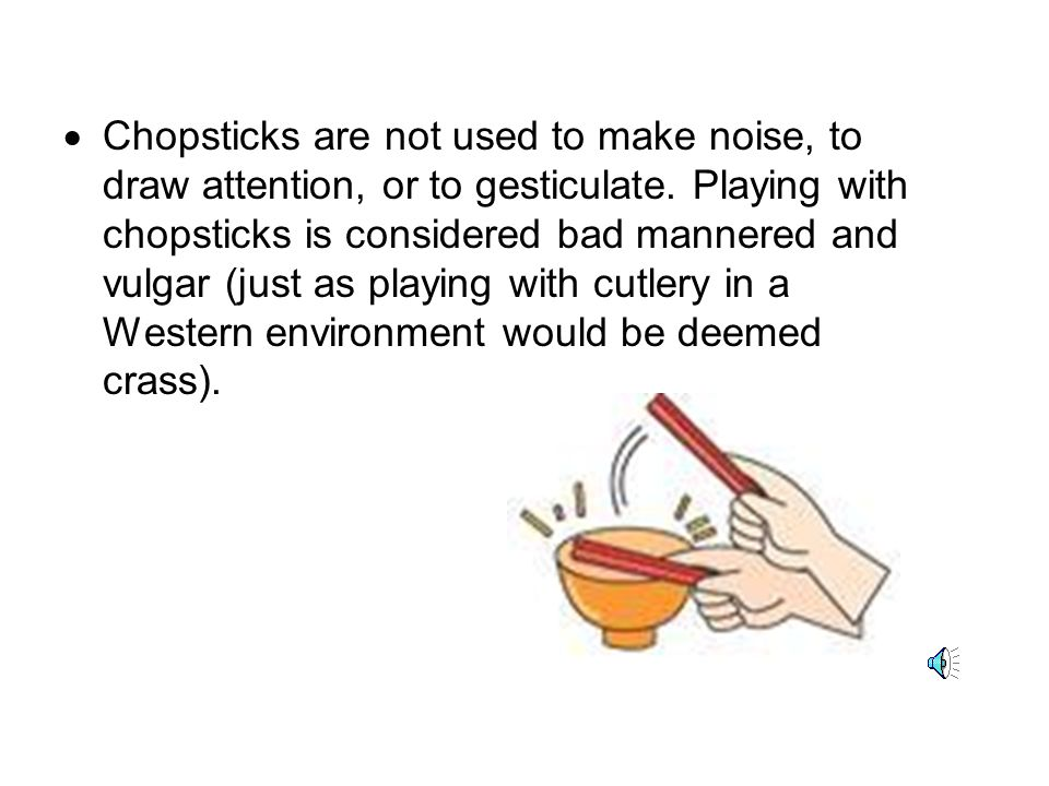 Chopsticks are not used to make noise, to draw attention, or to gesticulate.