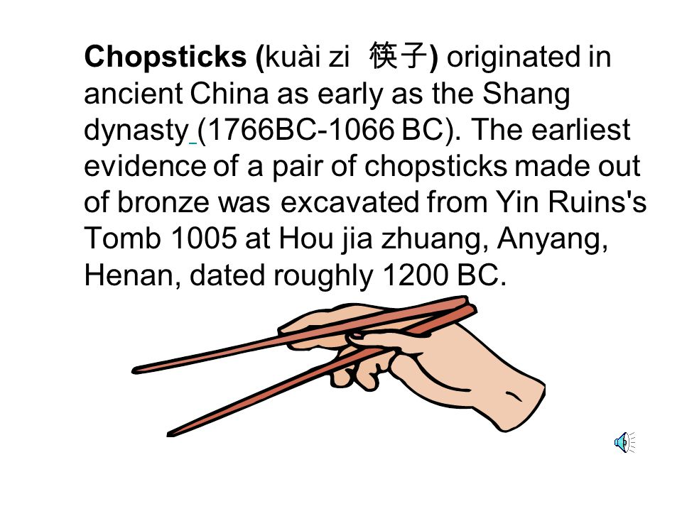 Chopsticks (kuài zi 筷子) originated in ancient China as early as the Shang dynasty (1766BC-1066 BC).