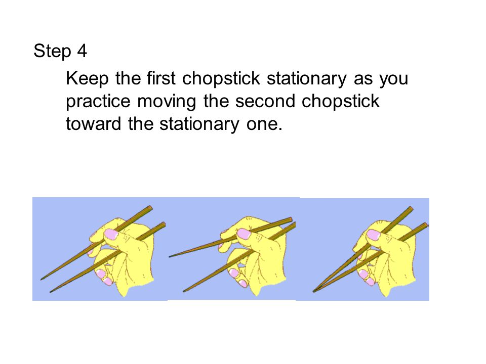 Step 4 Keep the first chopstick stationary as you practice moving the second chopstick toward the stationary one.