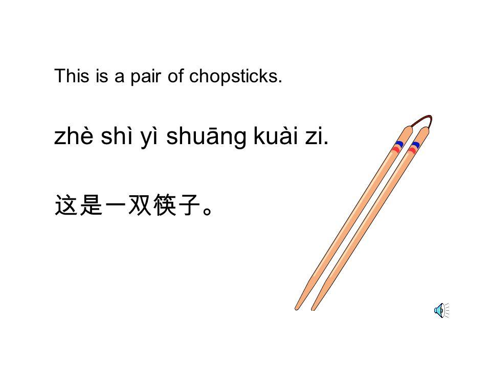 zhè shì yì shuāng kuài zi. 这是一双筷子。
