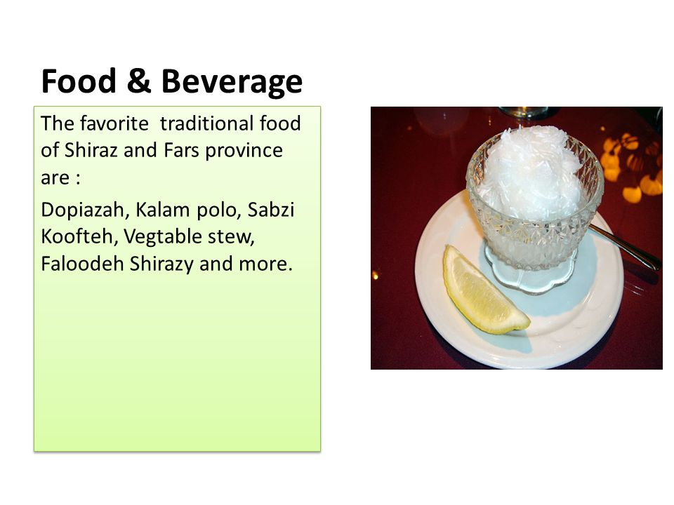 Food & Beverage The favorite traditional food of Shiraz and Fars province are :