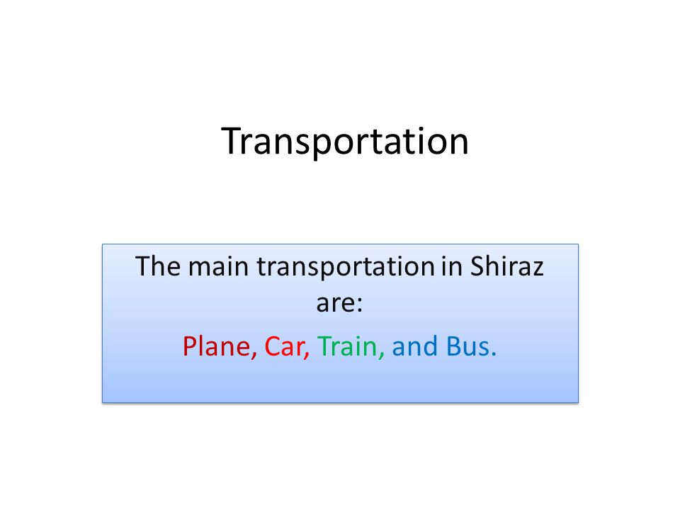 The main transportation in Shiraz are: Plane, Car, Train, and Bus.