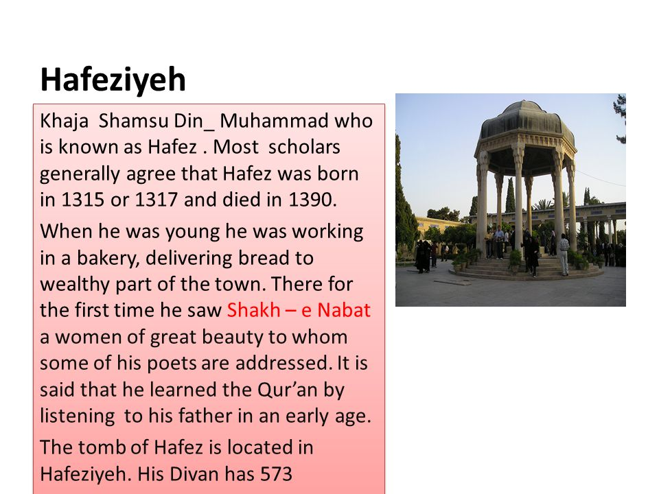 Hafeziyeh Khaja Shamsu Din_ Muhammad who is known as Hafez . Most scholars generally agree that Hafez was born in 1315 or 1317 and died in 1390.