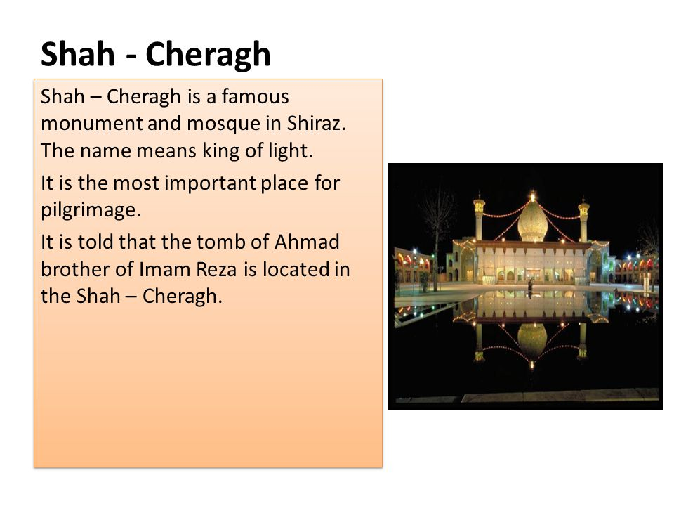 Shah - Cheragh Shah – Cheragh is a famous monument and mosque in Shiraz. The name means king of light.