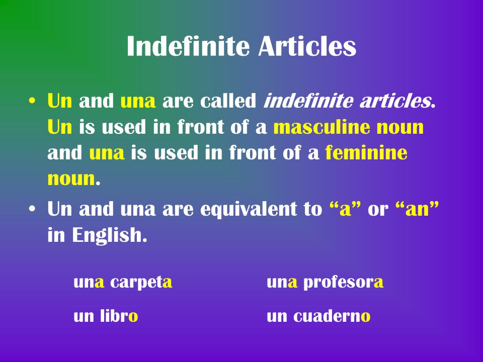 Indefinite Articles Un and una are called indefinite articles. Un is used in front of a masculine noun and una is used in front of a feminine noun.