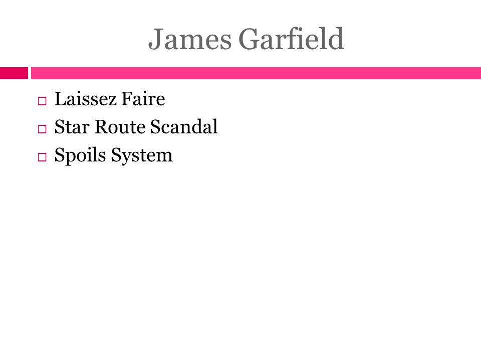 James Garfield Laissez Faire Star Route Scandal Spoils System