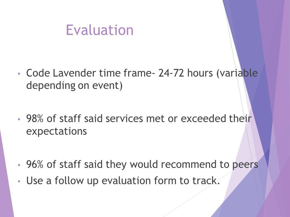 Evaluation Code Lavender time frame- 24-72 hours (variable depending on event) 98% of staff said services met or exceeded their expectations.