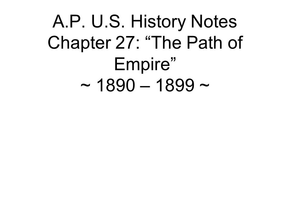 A.P. U.S. History Notes Chapter 27: The Path of Empire ~ 1890 – 1899 ~