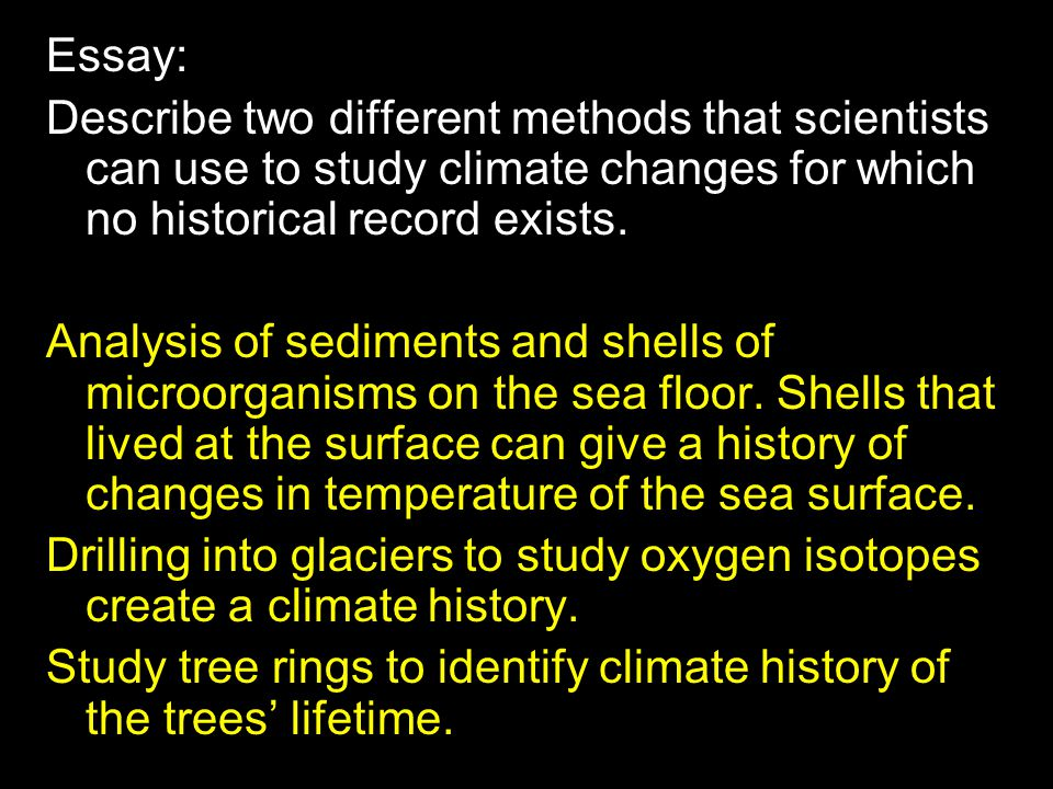 Essay: Describe two different methods that scientists can use to study climate changes for which no historical record exists.