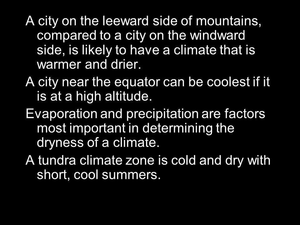 A city on the leeward side of mountains, compared to a city on the windward side, is likely to have a climate that is warmer and drier.