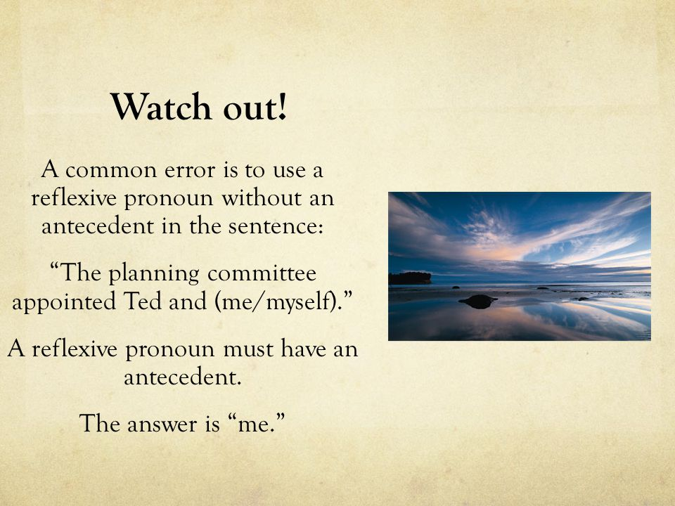 Watch out! A common error is to use a reflexive pronoun without an antecedent in the sentence: