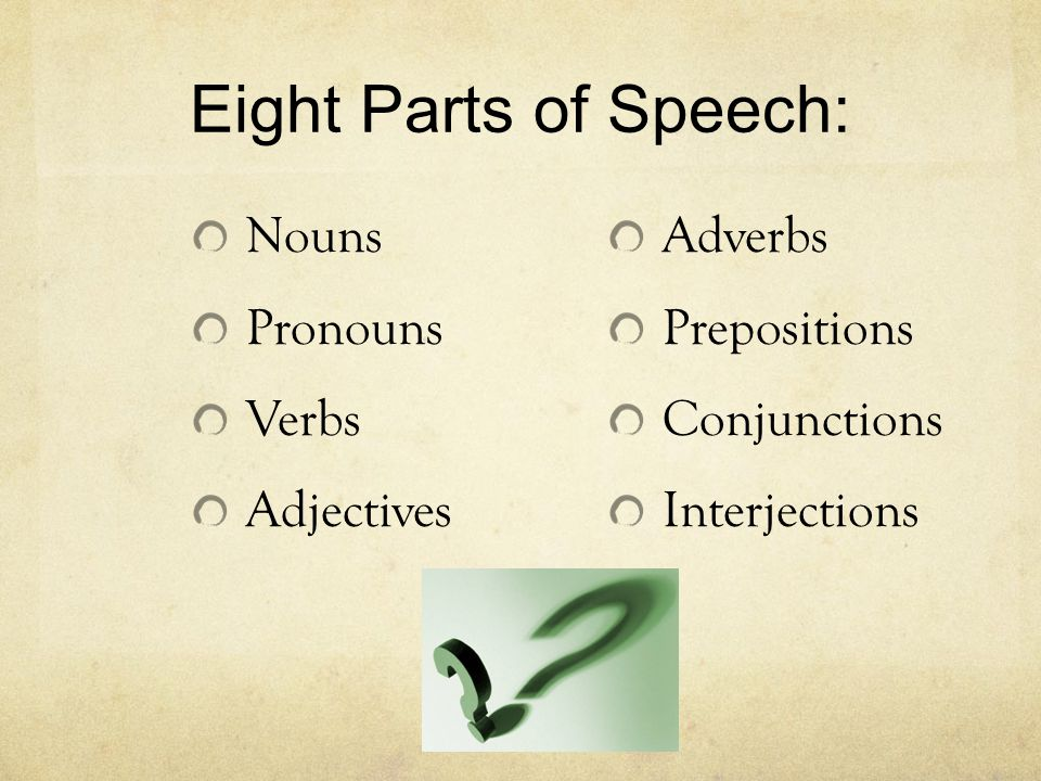 Eight Parts of Speech: Nouns Pronouns Verbs Adjectives Adverbs