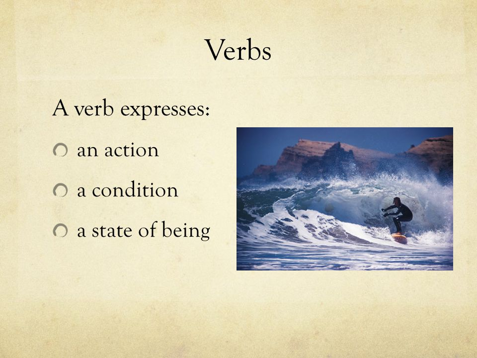 Verbs A verb expresses: an action a condition a state of being
