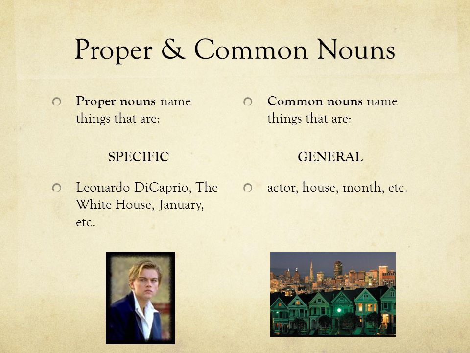 Proper & Common Nouns Proper nouns name things that are: