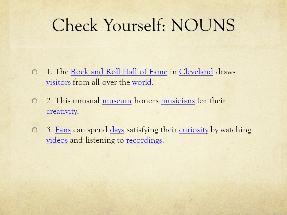 Check Yourself: NOUNS 1. The Rock and Roll Hall of Fame in Cleveland draws visitors from all over the world.