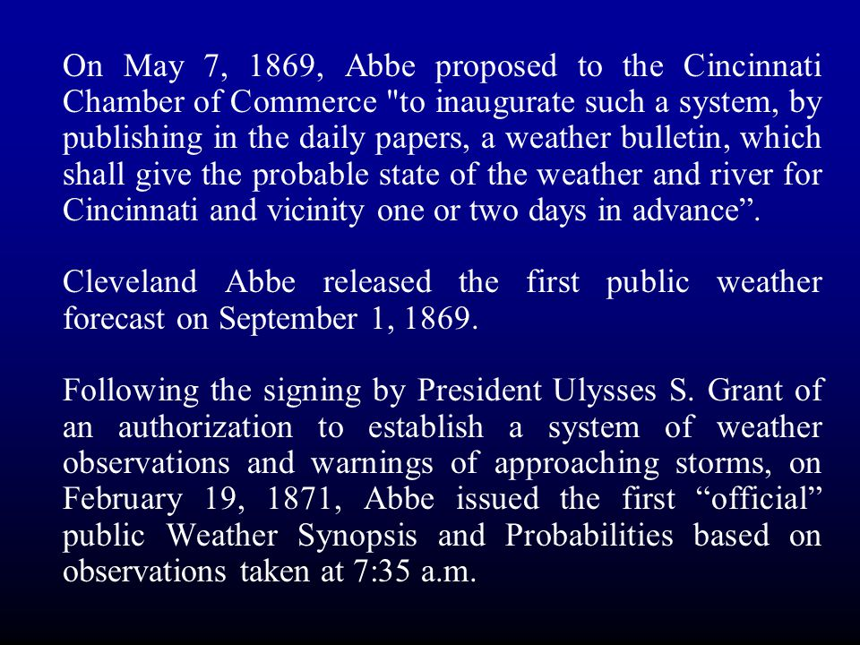 On May 7, 1869, Abbe proposed to the Cincinnati Chamber of Commerce to inaugurate such a system, by publishing in the daily papers, a weather bulletin, which shall give the probable state of the weather and river for Cincinnati and vicinity one or two days in advance .