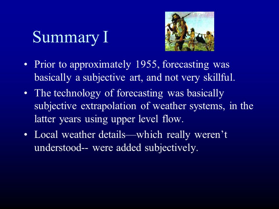 Summary I Prior to approximately 1955, forecasting was basically a subjective art, and not very skillful.