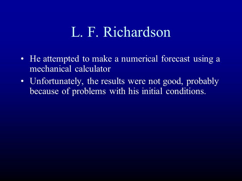 L. F. Richardson He attempted to make a numerical forecast using a mechanical calculator.