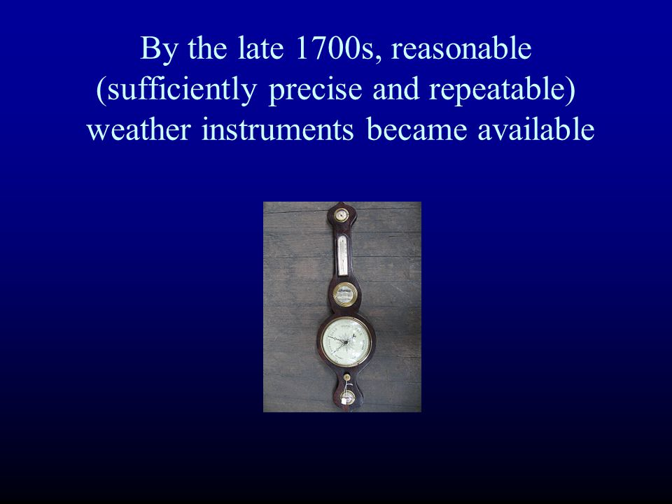 By the late 1700s, reasonable (sufficiently precise and repeatable) weather instruments became available