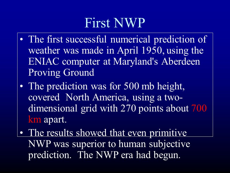 First NWP The first successful numerical prediction of weather was made in April 1950, using the ENIAC computer at Maryland s Aberdeen Proving Ground.