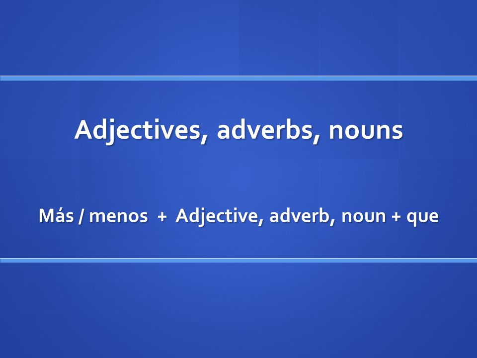 Adjectives, adverbs, nouns