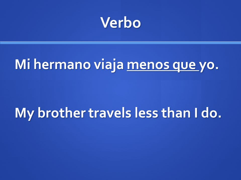 Verbo Mi hermano viaja menos que yo. My brother travels less than I do.
