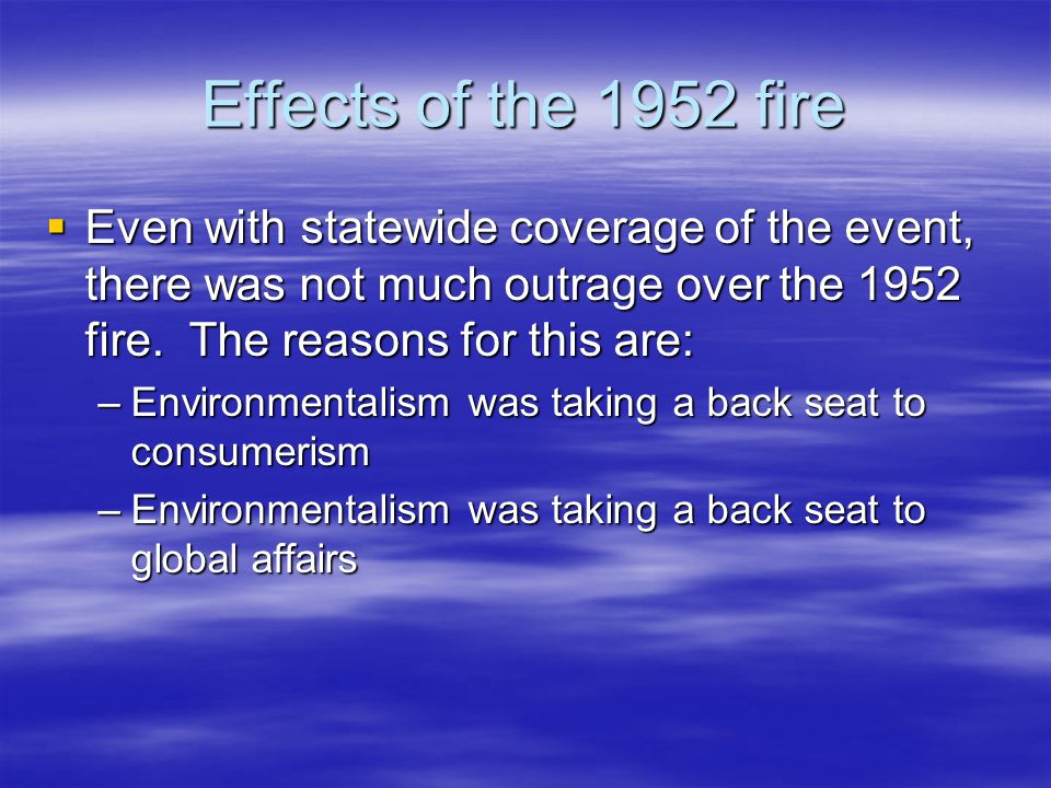 Effects of the 1952 fire Even with statewide coverage of the event, there was not much outrage over the 1952 fire. The reasons for this are: