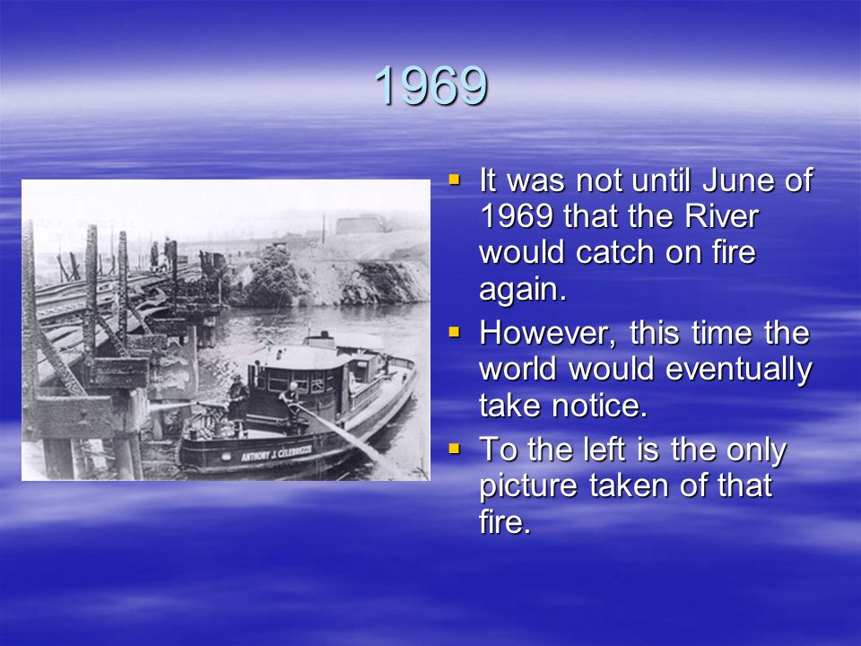 1969 It was not until June of 1969 that the River would catch on fire again. However, this time the world would eventually take notice.