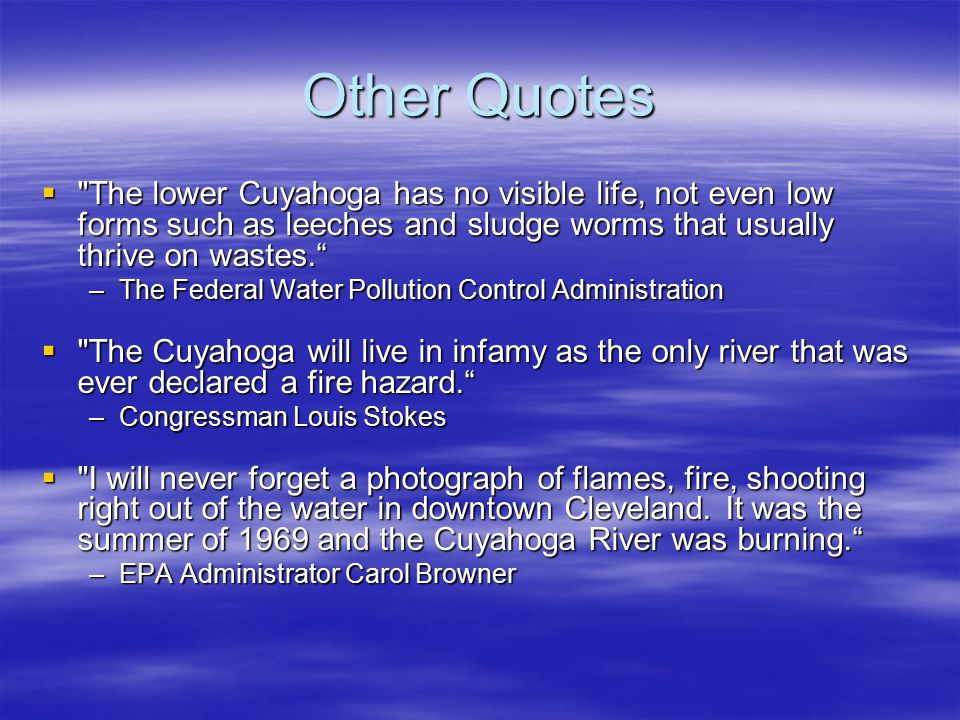 Other Quotes The lower Cuyahoga has no visible life, not even low forms such as leeches and sludge worms that usually thrive on wastes.