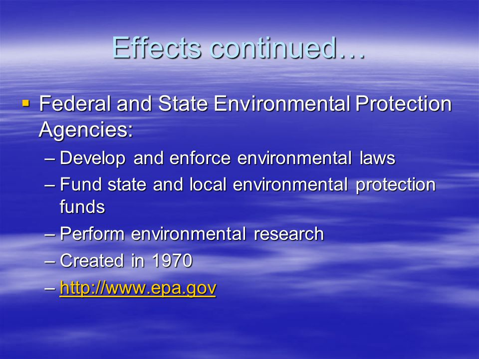 Effects continued… Federal and State Environmental Protection Agencies: Develop and enforce environmental laws.