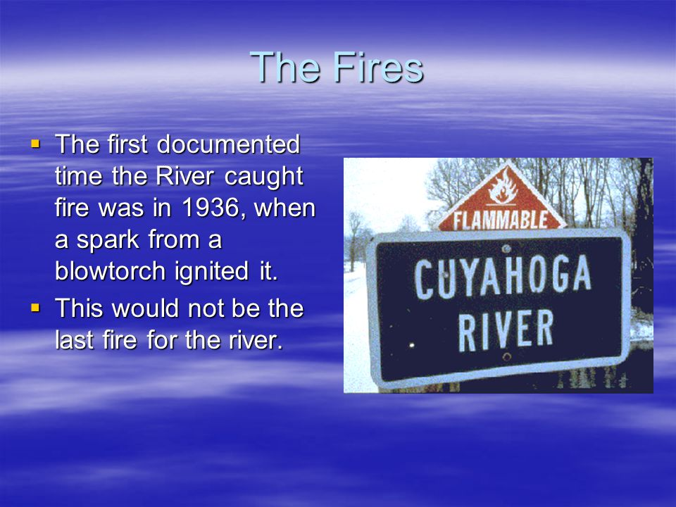 The Fires The first documented time the River caught fire was in 1936, when a spark from a blowtorch ignited it.
