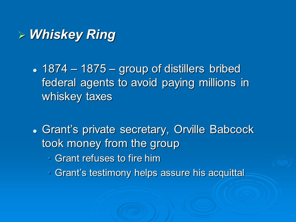 Whiskey Ring 1874 – 1875 – group of distillers bribed federal agents to avoid paying millions in whiskey taxes.