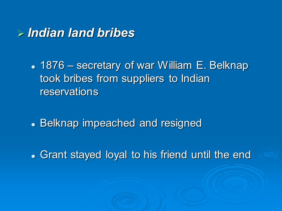 Indian land bribes 1876 – secretary of war William E. Belknap took bribes from suppliers to Indian reservations.