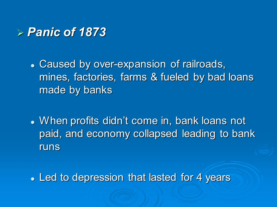 Panic of 1873 Caused by over-expansion of railroads, mines, factories, farms & fueled by bad loans made by banks.