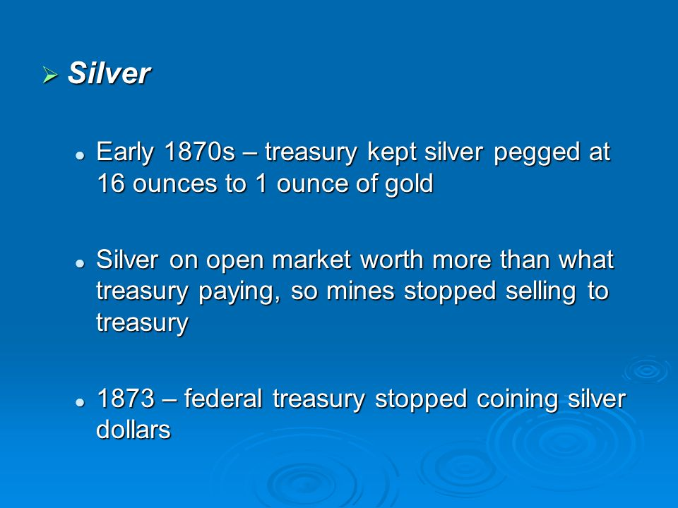 Silver Early 1870s – treasury kept silver pegged at 16 ounces to 1 ounce of gold.