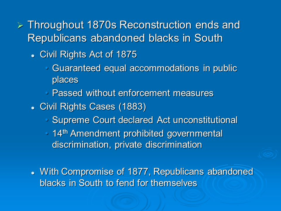 Throughout 1870s Reconstruction ends and Republicans abandoned blacks in South