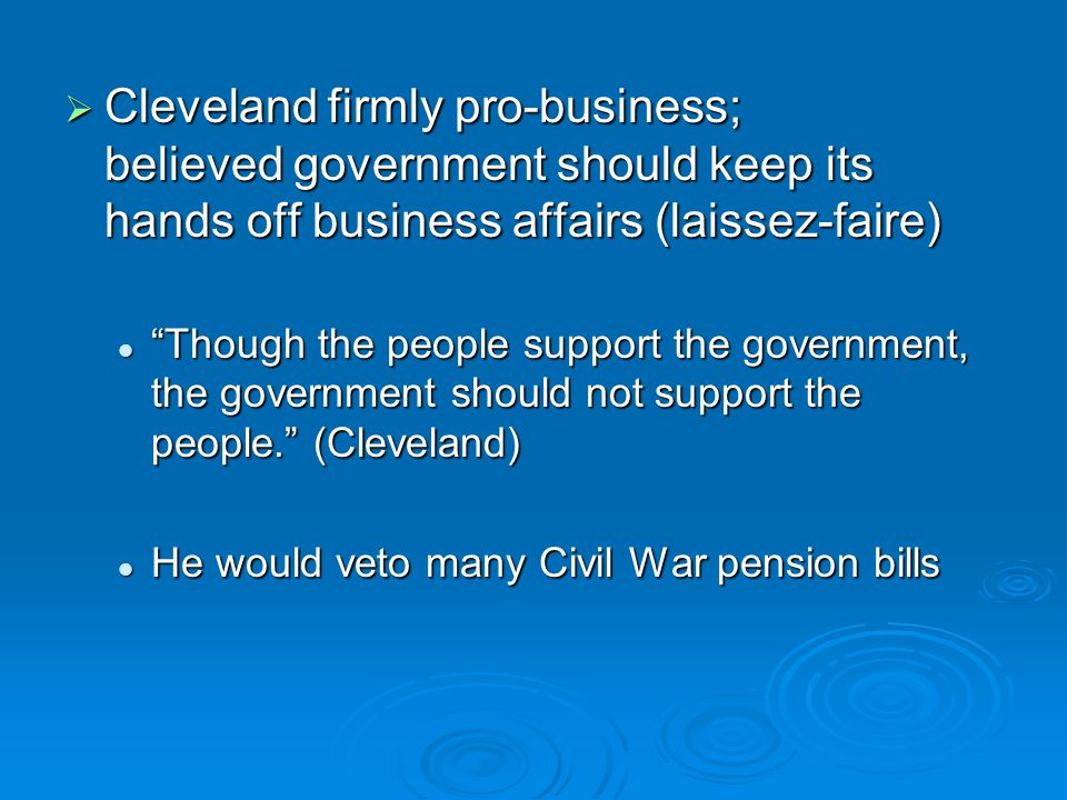 Cleveland firmly pro-business; believed government should keep its hands off business affairs (laissez-faire)