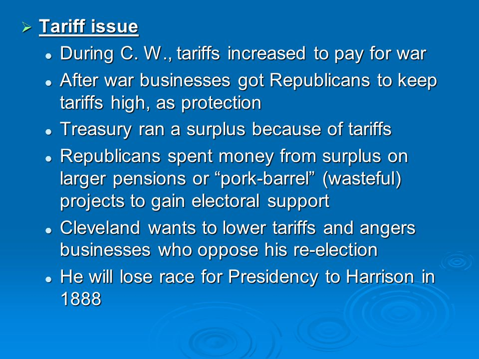 Tariff issue During C. W., tariffs increased to pay for war. After war businesses got Republicans to keep tariffs high, as protection.