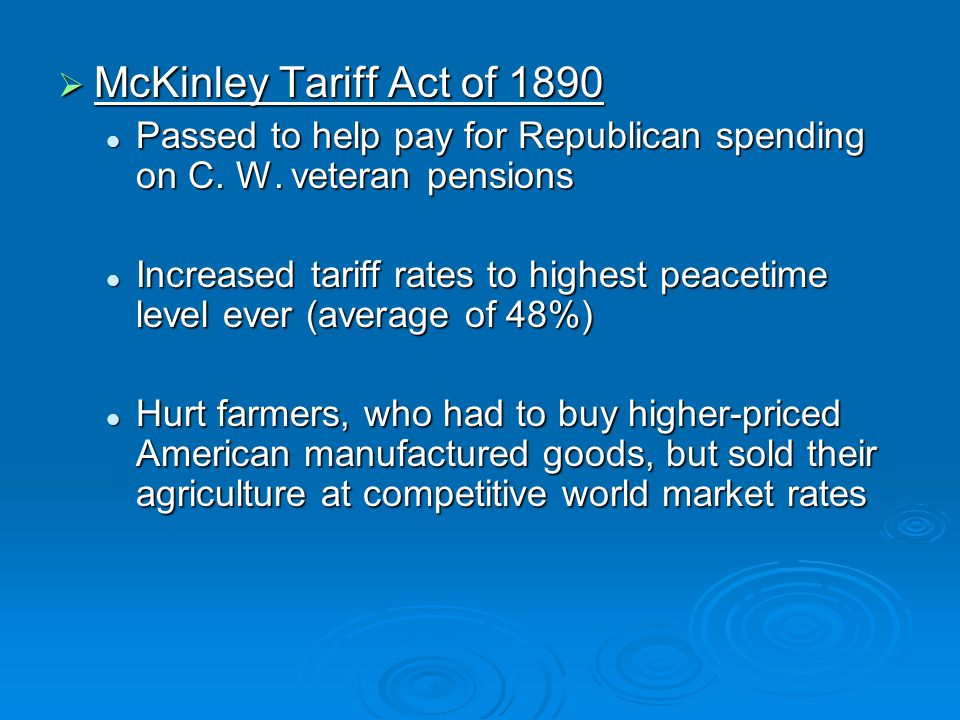 McKinley Tariff Act of 1890 Passed to help pay for Republican spending on C. W. veteran pensions.
