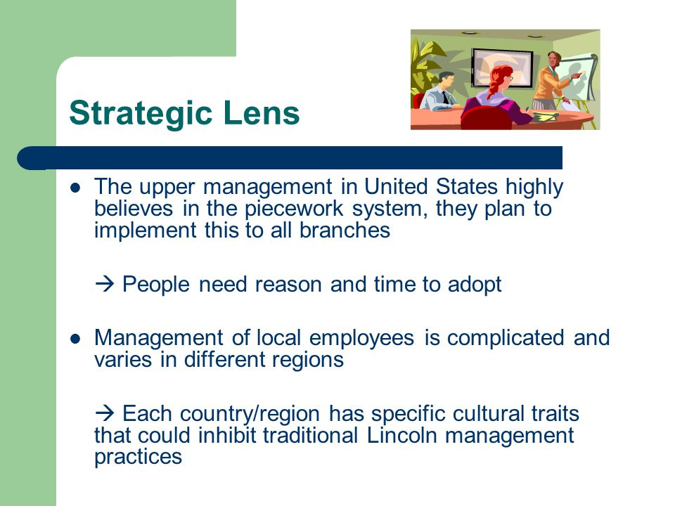 Strategic Lens The upper management in United States highly believes in the piecework system, they plan to implement this to all branches.