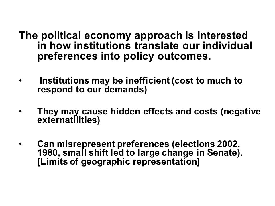 The political economy approach is interested in how institutions translate our individual preferences into policy outcomes.