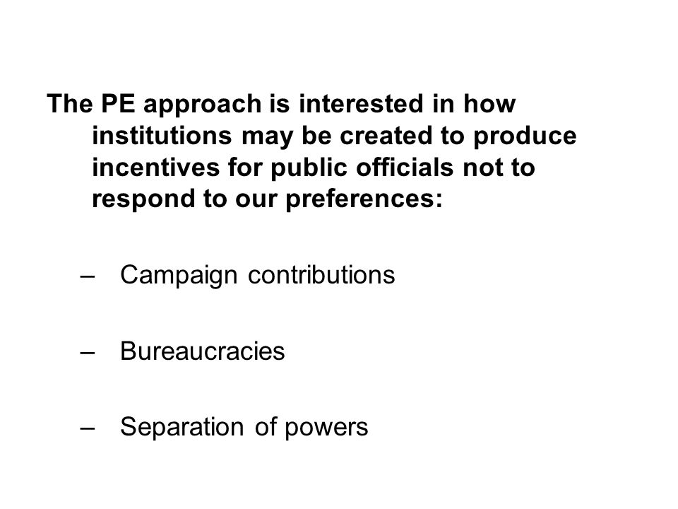 The PE approach is interested in how institutions may be created to produce incentives for public officials not to respond to our preferences: