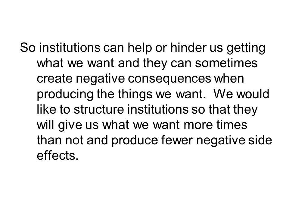 So institutions can help or hinder us getting what we want and they can sometimes create negative consequences when producing the things we want.