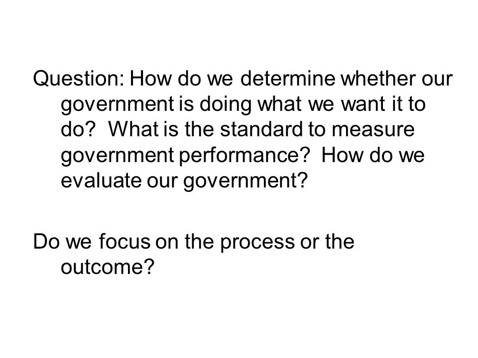 Question: How do we determine whether our government is doing what we want it to do What is the standard to measure government performance How do we evaluate our government