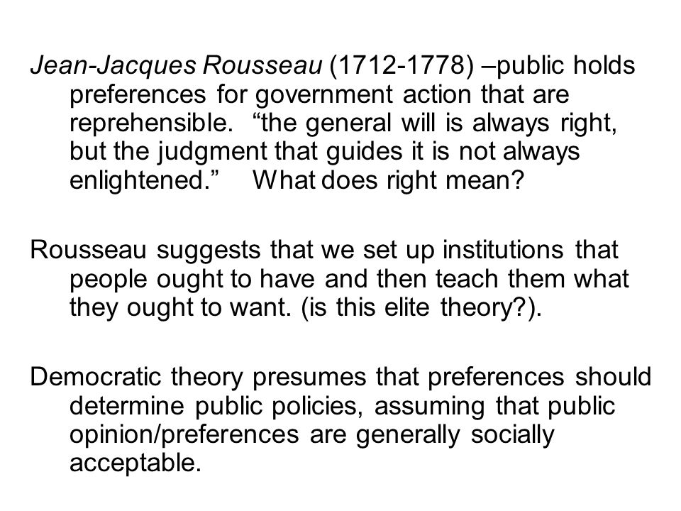 Jean-Jacques Rousseau (1712-1778) –public holds preferences for government action that are reprehensible. the general will is always right, but the judgment that guides it is not always enlightened. What does right mean