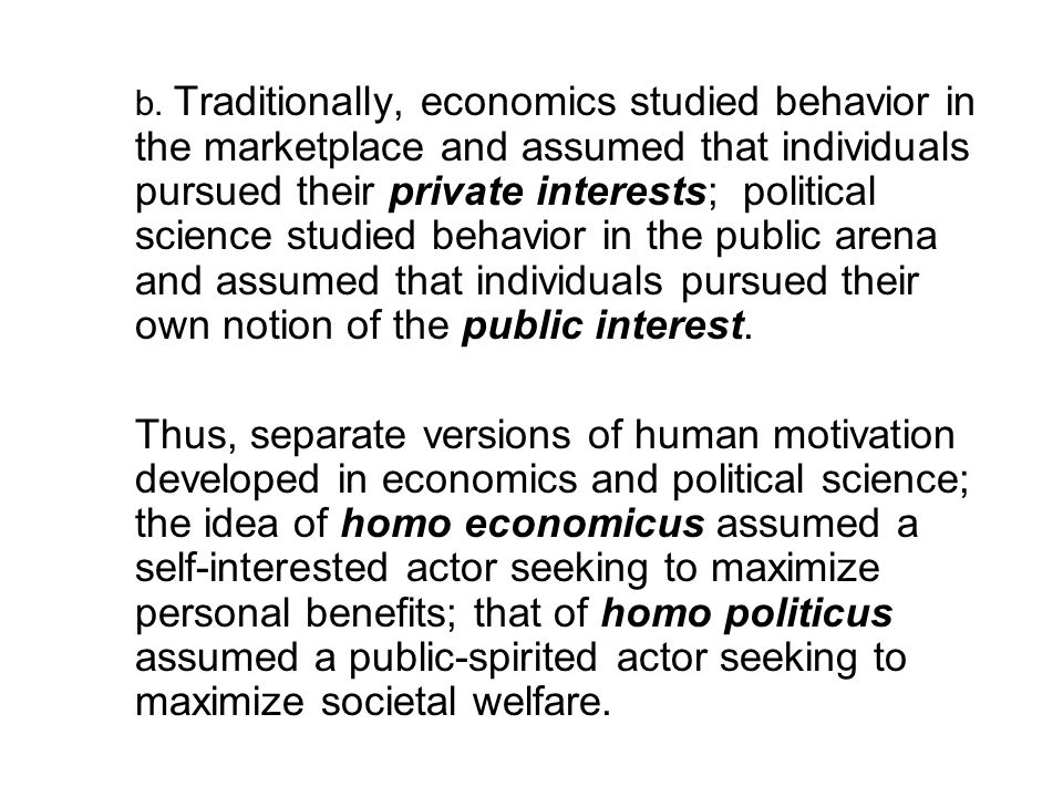 b. Traditionally, economics studied behavior in the marketplace and assumed that individuals pursued their private interests; political science studied behavior in the public arena and assumed that individuals pursued their own notion of the public interest.