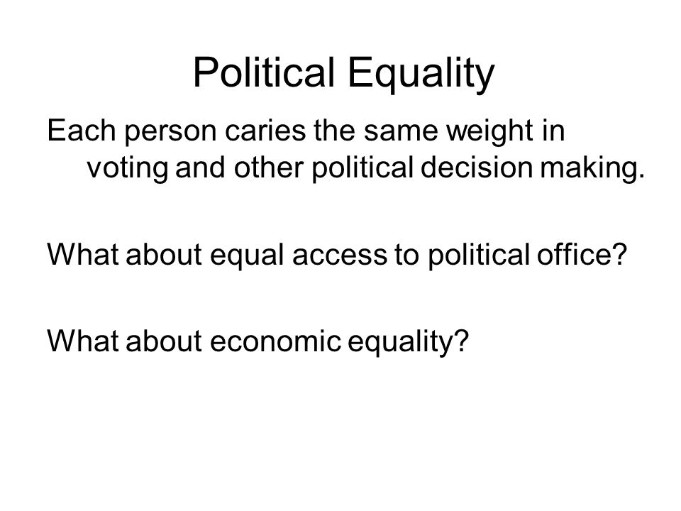 Political Equality Each person caries the same weight in voting and other political decision making.