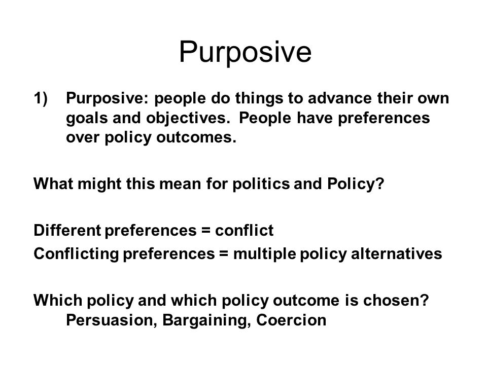 Purposive Purposive: people do things to advance their own goals and objectives. People have preferences over policy outcomes.
